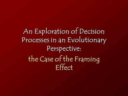 An Exploration of Decision Processes in an Evolutionary Perspective: the Case of the Framing Effect.