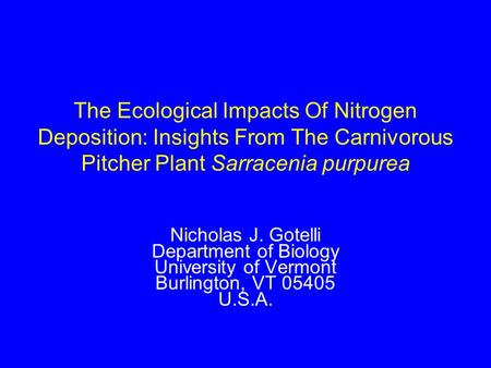 The Ecological Impacts Of Nitrogen Deposition: Insights From The Carnivorous Pitcher Plant Sarracenia purpurea Nicholas J. Gotelli Department of Biology.