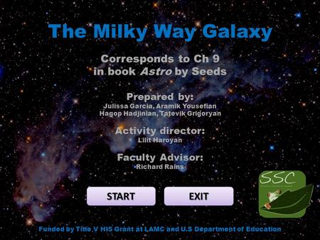 The Milky Way Galaxy START EXIT Funded by Title V HIS Grant at LAMC and U.S Department of Education Corresponds to Ch 9 in book Astro by Seeds Prepared.
