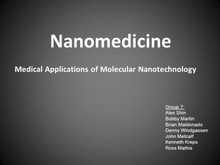 Medical Applications of Molecular Nanotechnology Nanomedicine Group 7: Alex Shin Bobby Martin Brian Maldonado Denny Windgassen John Metcalf Kenneth Kreps.