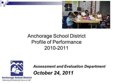 Anchorage School District Profile of Performance 2010-2011 Assessment and Evaluation Department October 24, 2011.