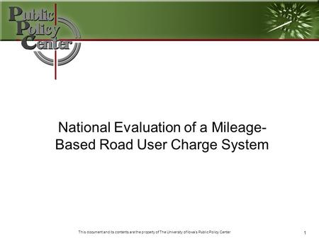 1 This document and its contents are the property of The University of Iowa's Public Policy Center National Evaluation of a Mileage- Based Road User Charge.