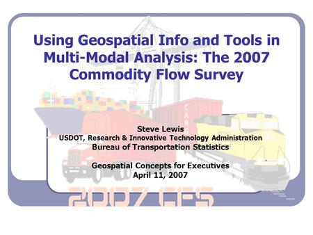Using Geospatial Info and Tools in Multi-Modal Analysis: The 2007 Commodity Flow Survey Steve Lewis USDOT, Research & Innovative Technology Administration.