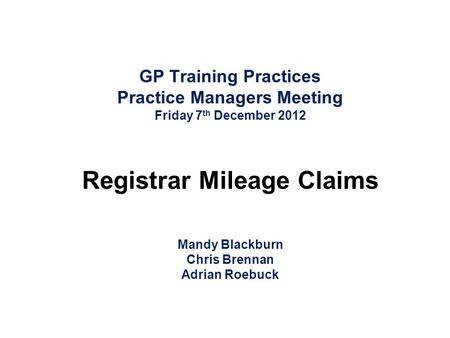 GP Training Practices Practice Managers Meeting Friday 7 th December 2012 Registrar Mileage Claims Mandy Blackburn Chris Brennan Adrian Roebuck.