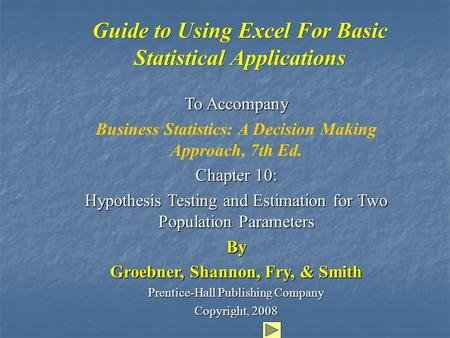 Guide to Using Excel For Basic Statistical Applications To Accompany Business Statistics: A Decision Making Approach, 7th Ed. Chapter 10: Hypothesis Testing.