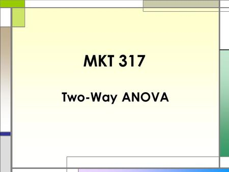 MKT 317 Two-Way ANOVA. Two-way ANOVA  So far, our ANOVA problems had only one dependent variable and one independent variable (factor). (e.g. compare.