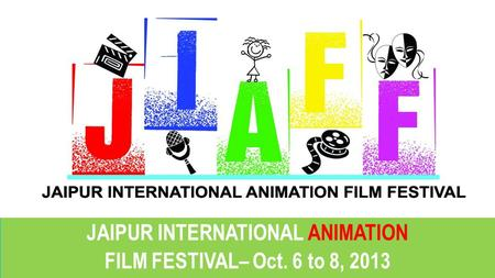 JAIPUR INTERNATIONAL ANIMATION FILM FESTIVAL– Oct. 6 to 8, 2013 JAIPUR INTERNATIONAL ANIMATION FILM FESTIVAL– Oct. 6 to 8, 2013.