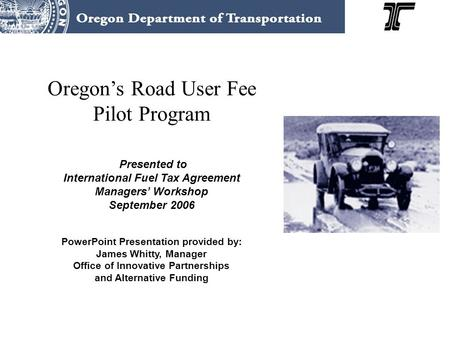 Oregon's Road User Fee Pilot Program Presented to International Fuel Tax Agreement Managers' Workshop September 2006 PowerPoint Presentation provided by:
