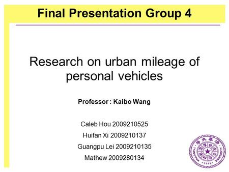 Research on urban mileage of personal vehicles Professor : Kaibo Wang Caleb Hou 2009210525 Huifan Xi 2009210137 Guangpu Lei 2009210135 Mathew 2009280134.