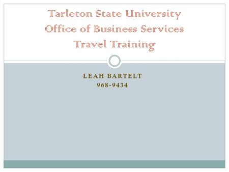 LEAH BARTELT 968-9434 Tarleton State University Office of Business Services Travel Training.