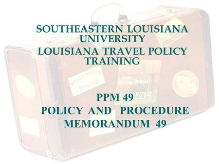 SOUTHEASTERN LOUISIANA UNIVERSITY LOUISIANA TRAVEL POLICY TRAINING PPM 49 POLICY AND PROCEDURE MEMORANDUM 49.