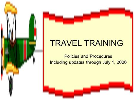 TRAVEL TRAINING Policies and Procedures Including updates through July 1, 2006.