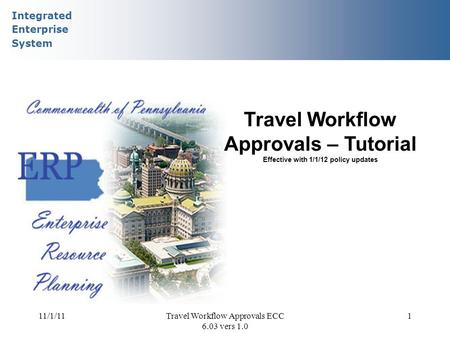 Integrated Enterprise System 11/1/11Travel Workflow Approvals ECC 6.03 vers 1.0 1 Travel Workflow Approvals – Tutorial Effective with 1/1/12 policy updates.