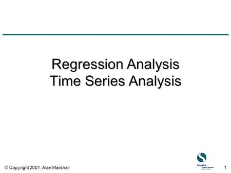 © Copyright 2001, Alan Marshall1 Regression Analysis Time Series Analysis.