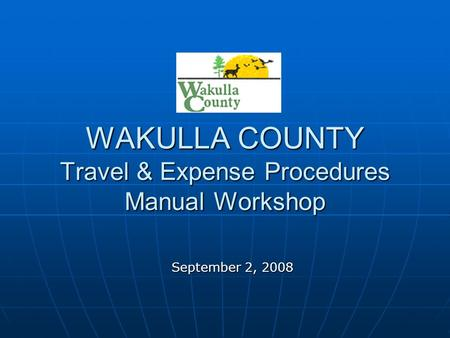 WAKULLA COUNTY Travel & Expense Procedures Manual Workshop September 2, 2008.