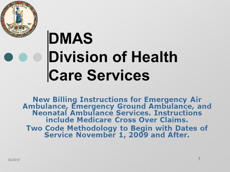 04/25/07 1 DMAS Division of Health Care Services New Billing Instructions for Emergency Air Ambulance, Emergency Ground Ambulance, and Neonatal Ambulance.
