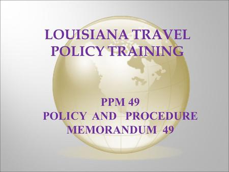 LOUISIANA TRAVEL POLICY TRAINING PPM 49 POLICY AND PROCEDURE MEMORANDUM 49.