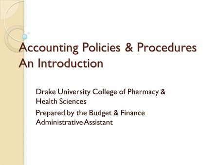 Accounting Policies & Procedures An Introduction Drake University College of Pharmacy & Health Sciences Prepared by the Budget & Finance Administrative.