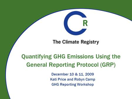 Quantifying GHG Emissions Using the General Reporting Protocol (GRP) December 10 & 11, 2009 Kati Price and Robyn Camp GHG Reporting Workshop.
