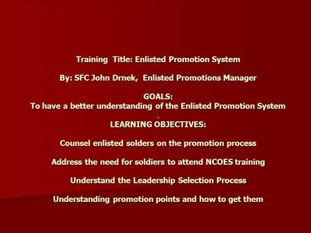 Training Title: Enlisted Promotion System By: SFC John Drnek, Enlisted Promotions Manager GOALS: To have a better understanding of the Enlisted Promotion.