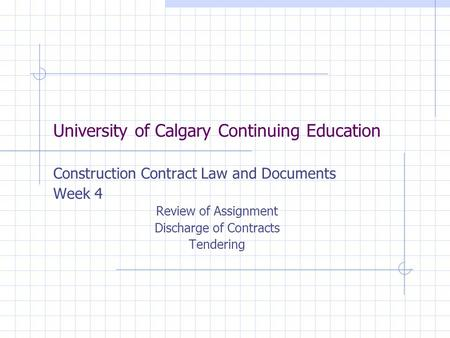 University of Calgary Continuing Education Construction Contract Law and Documents Week 4 Review of Assignment Discharge of Contracts Tendering.