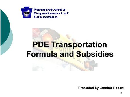1 PDE Transportation Formula and Subsidies Presented by Jennifer Hobart.