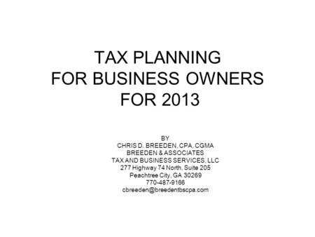 TAX PLANNING FOR BUSINESS OWNERS FOR 2013 BY CHRIS D. BREEDEN, CPA, CGMA BREEDEN & ASSOCIATES TAX AND BUSINESS SERVICES, LLC 277 Highway 74 North, Suite.