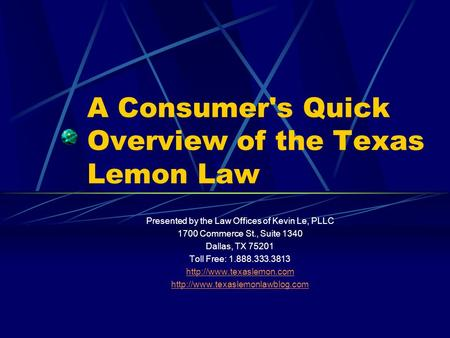 A Consumer's Quick Overview of the Texas Lemon Law Presented by the Law Offices of Kevin Le, PLLC 1700 Commerce St., Suite 1340 Dallas, TX 75201 Toll Free: