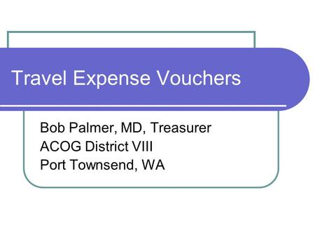 Travel Expense Vouchers Bob Palmer, MD, Treasurer ACOG District VIII Port Townsend, WA.