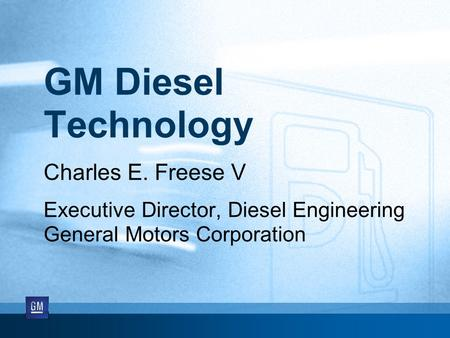 GM Diesel Technology Charles E. Freese V Executive Director, Diesel Engineering General Motors Corporation.