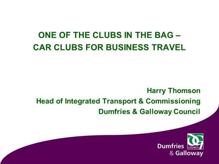 ONE OF THE CLUBS IN THE BAG – CAR CLUBS FOR BUSINESS TRAVEL Harry Thomson Head of Integrated Transport & Commissioning Dumfries & Galloway Council.