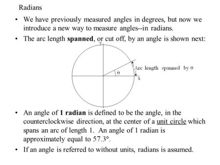 Radians We have previously measured angles in degrees, but now we introduce a new way to measure angles--in radians. The arc length spanned, or cut off,
