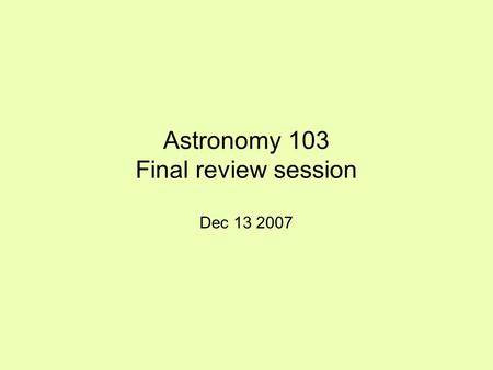 Astronomy 103 Final review session Dec 13 2007. What we'll talk about Topics covered since last exam Strategies for studying for the final Date and location.