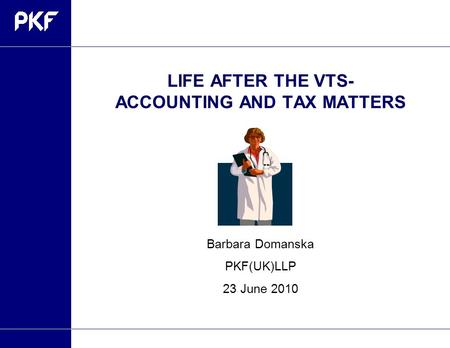 LIFE AFTER THE VTS- ACCOUNTING AND TAX MATTERS Barbara Domanska PKF(UK)LLP 23 June 2010.