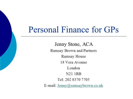 Personal Finance for GPs Jenny Stone, ACA Ramsay Brown and Partners Ramsay House 18 Vera Avenue London N21 1RB Tel: 202 8370 7705