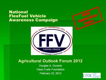 National FlexFuel Vehicle Awareness Campaign Agricultural Outlook Forum 2012 Douglas A. Durante Clean Fuels Foundation February 23, 2012 USDA FlexFuel.