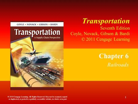 Transportation Seventh Edition Coyle, Novack, Gibson & Bardi © 2011 Cengage Learning Chapter 6 Railroads 1 © 2010 Cengage Learning. All Rights Reserved.