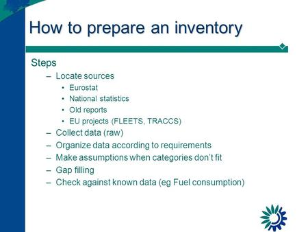 How to prepare an inventory Steps –Locate sources Eurostat National statistics Old reports EU projects (FLEETS, TRACCS) –Collect data (raw) –Organize data.