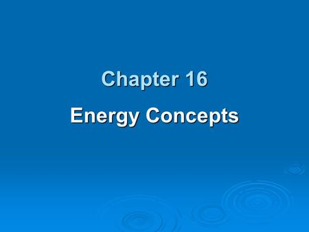 Chapter 16 Energy Concepts.