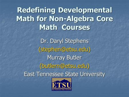 Redefining Developmental Math <strong>for</strong> Non-Algebra Core Math Courses Dr. Daryl Stephens Murray Butler East Tennessee State.
