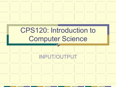 CPS120: Introduction to Computer Science INPUT/OUTPUT.