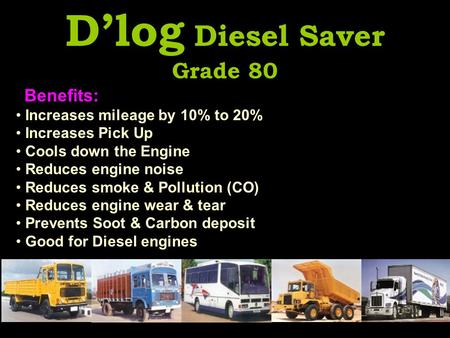 D'log Diesel Saver Grade 80 Benefits: Increases mileage by 10% to 20% Increases Pick Up Cools down the Engine Reduces engine noise Reduces smoke & Pollution.