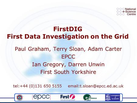 FirstDIG First Data Investigation on the Grid Paul Graham, Terry Sloan, Adam Carter EPCC Ian Gregory, Darren Unwin First South Yorkshire tel:+44 (0)131.