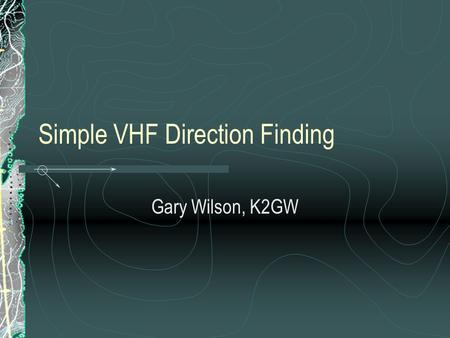 Simple VHF Direction Finding Gary Wilson, K2GW. Requirements Knowledge of VHF Propagation Methodical, Patient Approach Simple Land Navigation Skills Simple.