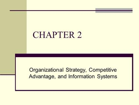 CHAPTER 2 Organizational Strategy, Competitive Advantage, and Information Systems.