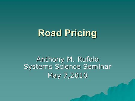 Road Pricing Anthony M. Rufolo Systems Science Seminar May 7,2010.