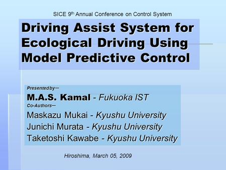 Driving Assist System for Ecological Driving Using Model Predictive Control Presented by ー M.A.S. Kamal - Fukuoka IST Co-Authors ー Maskazu Mukai - Kyushu.