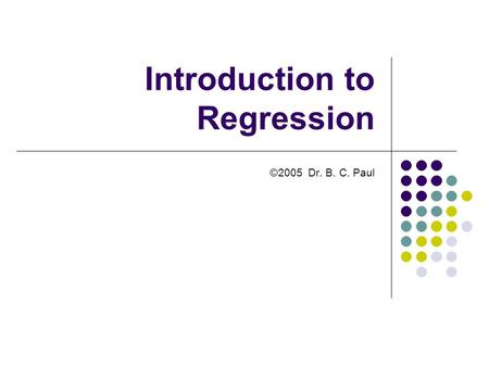 Introduction to Regression ©2005 Dr. B. C. Paul. Things Favoring ANOVA Analysis ANOVA tells you whether a factor is controlling a result It requires that.