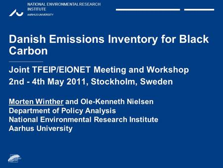 NATIONAL ENVIRONMENTAL RESEARCH INSTITUTE AARHUS UNIVERSITY Danish Emissions Inventory for Black Carbon Joint TFEIP/EIONET Meeting and Workshop 2nd - 4th.