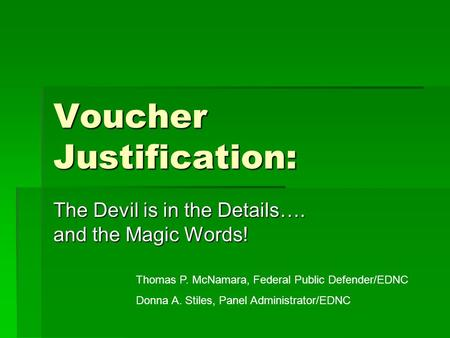 Voucher Justification: The Devil is in the Details…. and the Magic Words! Thomas P. McNamara, Federal Public Defender/EDNC Donna A. Stiles, Panel Administrator/EDNC.